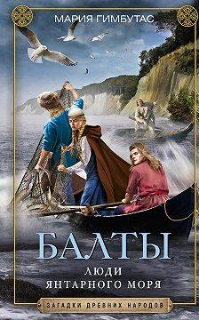 Мария Гимбутас - Балты. Люди янтарного моря