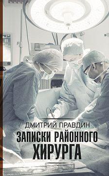 Дмитрий Правдин - Записки районного хирурга