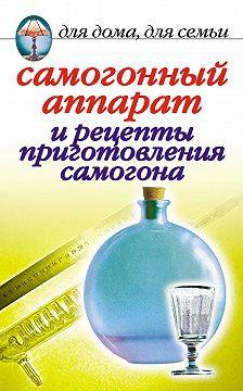 Ирина Зайцева - Самогонный аппарат и рецепты приготовления самогона