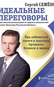 Сергей Семёнов - Идеальные переговоры. Как добиваться своего в закупках, продажах, бизнесе и жизни