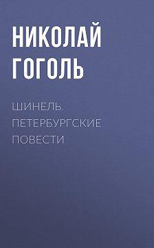 Николай Гоголь - Шинель. Петербургские повести