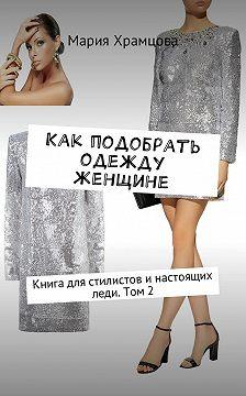 Мария Храмцова - Как подобрать одежду женщине. Книга для стилистов инастоящих леди.Том 2