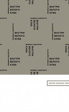 Брайан О'Догерти - Внутри белого куба. Идеология галерейного пространства