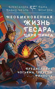 Александра Давид-Неэль - Необыкновенная жизнь Гесара, царя Линга