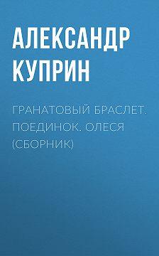 Александр Куприн - Гранатовый браслет. Поединок. Олеся (сборник)