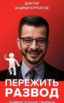 Андрей Курпатов - Пережить развод. Универсальные правила