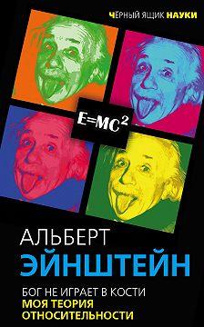 Альберт Эйнштейн - Бог не играет в кости. Моя теория относительности