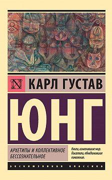 Карл Юнг - Архетипы и коллективное бессознательное