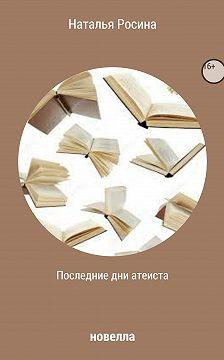 Наталья Росина - Последние дни атеиста