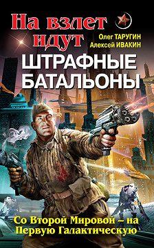Олег Таругин - На взлет идут штрафные батальоны. Со Второй Мировой – на Первую Галактическую