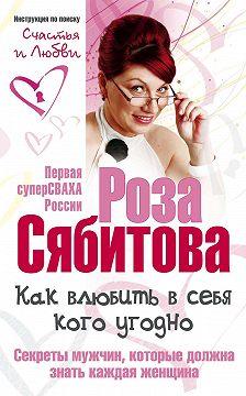 Роза Сябитова - Как влюбить в себя кого угодно. Секреты мужчин, которые должна знать каждая женщина