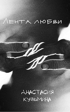 Анастасия Кузьмина - Лентa любви