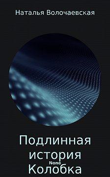 Наталья Волочаевская - Подлинная история Колобка