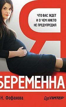 Наталья Фофанова - Я беременна! Что вас ждет и о чем никто не предупредил