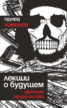 Эдуард Лимонов - Лекции о будущем. Мрачные пророчества