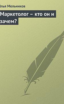 Илья Мельников - Маркетолог – кто он и зачем?