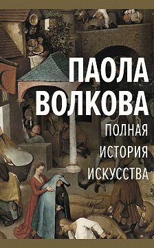 Паола Волкова - Полная история искусства