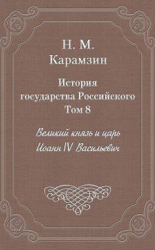 Николай Карамзин - История государства Российского. Том 8. Великий князь и царь Иоанн IV Васильевич