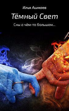 Илья Ашмаев - Тёмный свет. Сны о чём-то большем…