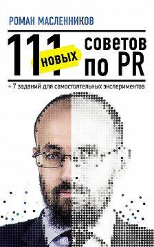 Роман Масленников - 111 новых советов по PR + 7 заданий для самостоятельных экспериментов