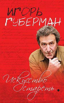 Игорь Губерман - Искусство стареть (сборник)