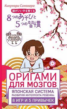 Кикунори Синохара - Оригами для мозгов. Японская система развития интеллекта ребенка: 8 игр и 5 привычек
