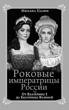 Михаил Пазин - Роковые императрицы России. От Екатерины I до Екатерины Великой
