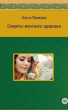 Ольга Панкова - Секреты женского здоровья