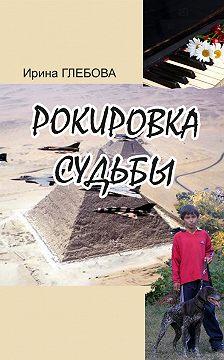 Ирина Глебова - Рокировка судьбы