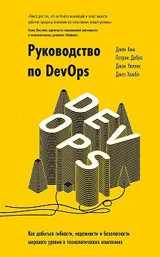 Джез Хамбл - Руководство по DevOps. Как добиться гибкости, надежности и безопасности мирового уровня в технологических компаниях