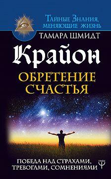 Тамара Шмидт - Крайон. Обретение счастья. Победа над страхами, тревогами, сомнениями