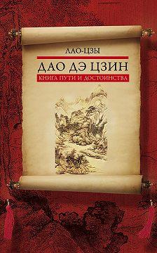 Лао-цзы - Дао дэ цзин. Книга пути и достоинства