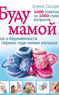 Елена Сосорева - Буду мамой! Все о беременности и первом годе жизни малыша. 1000 ответов на 1000 главных вопросов
