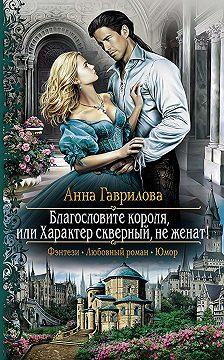 Анна Гаврилова - Благословите короля, или Характер скверный, не женат!