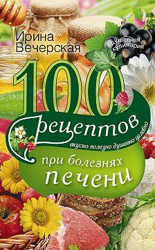 Ирина Вечерская - 100 рецептов блюд при болезнях печени. Вкусно, полезно, душевно, целебно