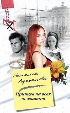 Наталья Лукьянова - Принцев на всех не хватит