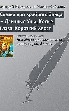 Дмитрий Мамин-Сибиряк - Сказка про храброго Зайца – Длинные Уши, Косые Глаза, Короткий Хвост