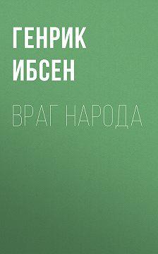 Генрик Ибсен - Враг народа