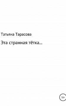 Татьяна Тарасова - Эта странная тётка…