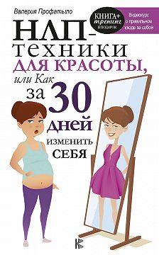 Валерия Профатыло - НЛП-техники для красоты, или Как за 30 дней изменить себя