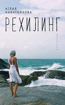Аглая Набатникова - Рехилинг (сборник)