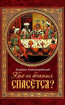 Климент Александрийский - Кто из богатых спасётся?