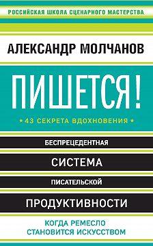 Александр Молчанов - Пишется! 43 секрета вдохновения