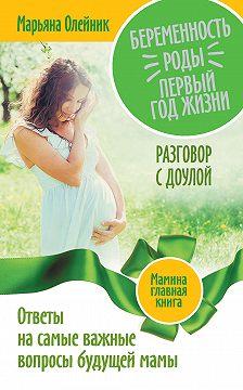 Марьяна Олейник - Беременность. Роды. Первый год жизни. Ответы на самые важные вопросы будущей мамы. Разговор с доулой