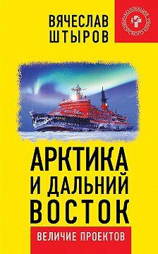 Вячеслав Штыров - Арктика и Дальний Восток. Величие проектов