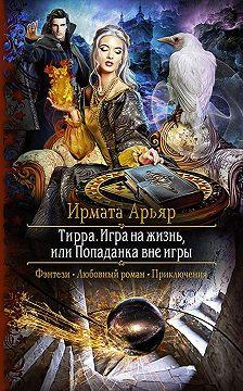 Ирмата Арьяр - Тирра. Игра на жизнь, или Попаданка вне игры