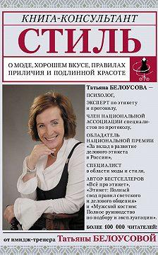 Татьяна Белоусова - Стиль. О моде, хорошем вкусе, правилах приличия и подлинной красоте