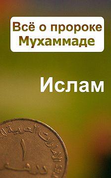 Александр Ханников - Всё о пророке Мухаммаде