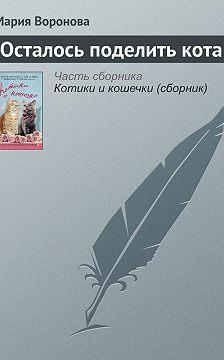 Мария Воронова - Осталось поделить кота