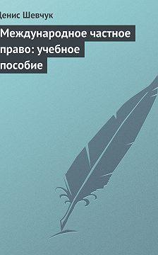 Денис Шевчук - Международное частное право: учебное пособие
